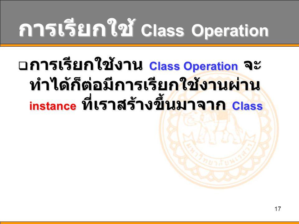 17 การเรียกใช้ Class Operation  การเรียกใช้งาน Class Operation จะ ทำได้ก็ต่อมีการเรียกใช้งานผ่าน instance ที่เราสร้างขึ้นมาจาก Class