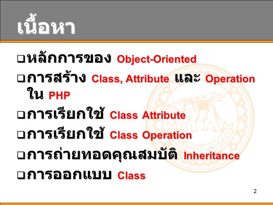 2 เนื้อหา  หลักการของ Object-Oriented  การสร้าง Class, Attribute และ Operation ใน PHP  การเรียกใช้ Class Attribute  การเรียกใช้ Class Operation 