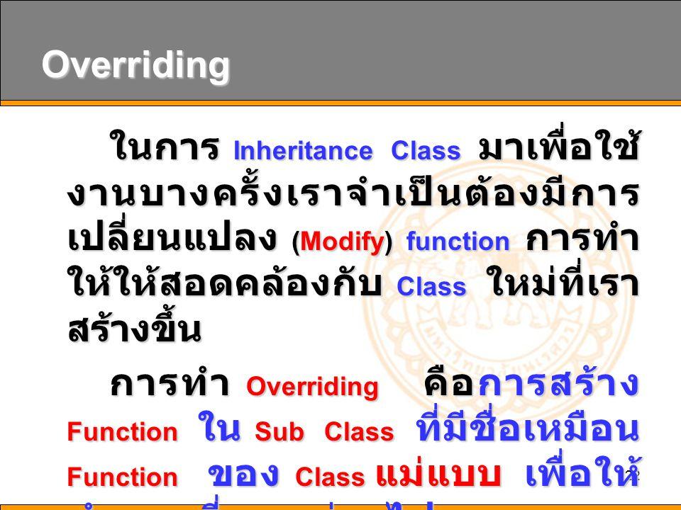 22 Overriding ในการ Inheritance Class มาเพื่อใช้ งานบางครั้งเราจำเป็นต้องมีการ เปลี่ยนแปลง (Modify) function การทำ ให้ให้สอดคล้องกับ Class ใหม่ที่เรา