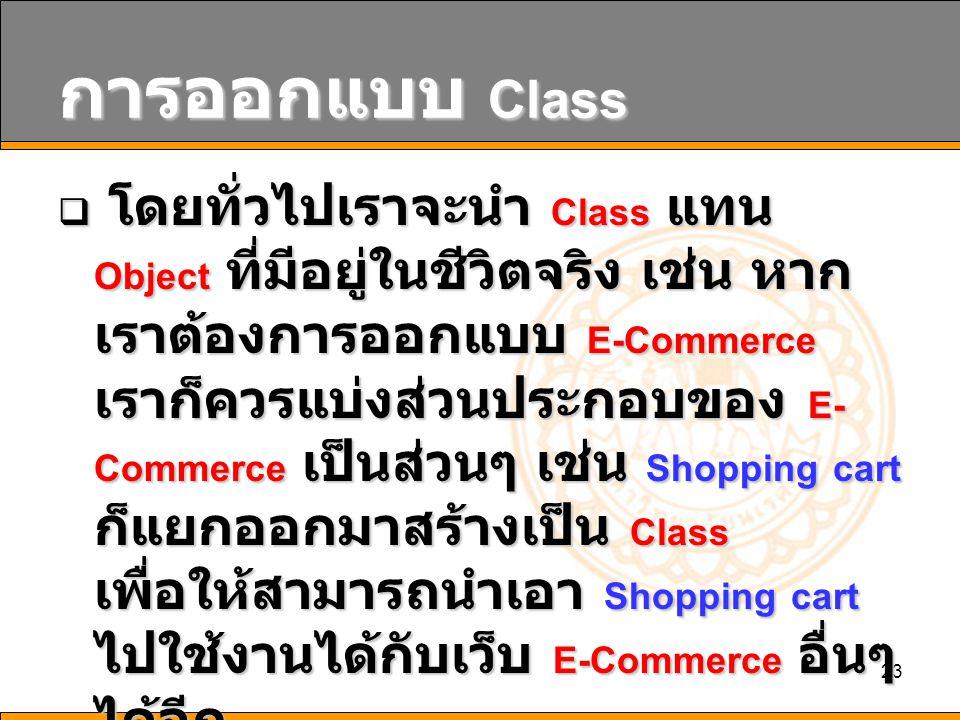 23 การออกแบบ Class  โดยทั่วไปเราจะนำ Class แทน Object ที่มีอยู่ในชีวิตจริง เช่น หาก เราต้องการออกแบบ E-Commerce เราก็ควรแบ่งส่วนประกอบของ E- Commerce