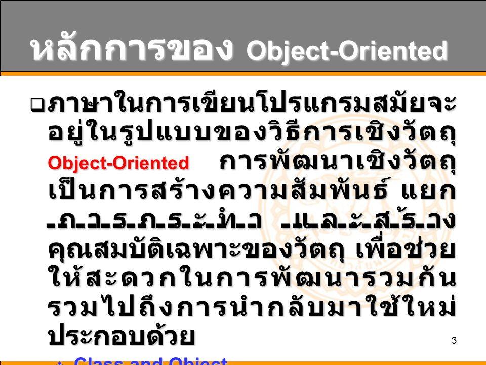 4 Class and Object  Class คือแม่แบบของ Object ที่ ประกอบด้วย  คุณสมบัติ (Attribute): เช่นตัวแปรต่างๆ ที่ประกาศขึ้นใช้งาน  วิธีการดำเนินการ (Operation): เช่น ฟังก์ชันการทำงานต่างๆ ที่กระทำกับ คุณสมบัติที่นิสิตกำหนดขึ้นมา