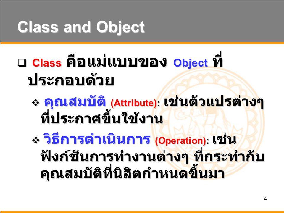 4 Class and Object  Class คือแม่แบบของ Object ที่ ประกอบด้วย  คุณสมบัติ (Attribute): เช่นตัวแปรต่างๆ ที่ประกาศขึ้นใช้งาน  วิธีการดำเนินการ (Operati