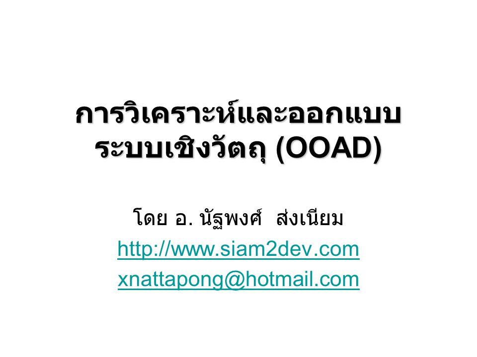 การวิเคราะห์และออกแบบ ระบบเชิงวัตถุ (OOAD) โดย อ. นัฐพงศ์ ส่งเนียม http://www.siam2dev.com xnattapong@hotmail.com