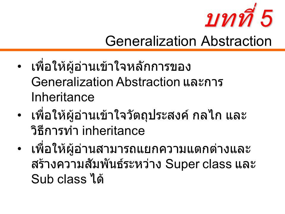 Generalization Abstraction Generalization Abstraction คือกระบวนการ ในการนำ Class ที่มีลักษณะเหมือนหรือ คล้ายกันหรือมีคุณสมบัติอย่างใดอย่างหนึ่ง ร่วมกัน (General) มาจัดหมวดหมู่ไว้เป็น Class เดียวกัน ซึ่งกระบวนการย้อนกลับของ Generalization Abstraction เรียกว่า Specialization คือการตอบคำถามว่าใน Class หนึ่ง ๆ นั้นสามารถจำแนกเป็น Class อะไรได้ บ้าง