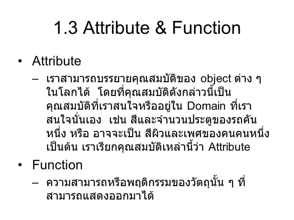 1.3 Attribute & Function Attribute – เราสามารถบรรยายคุณสมบัติของ object ต่าง ๆ ในโลกได้ โดยที่คุณสมบัติดังกล่าวนี้เป็น คุณสมบัติที่เราสนใจหรืออยู่ใน D