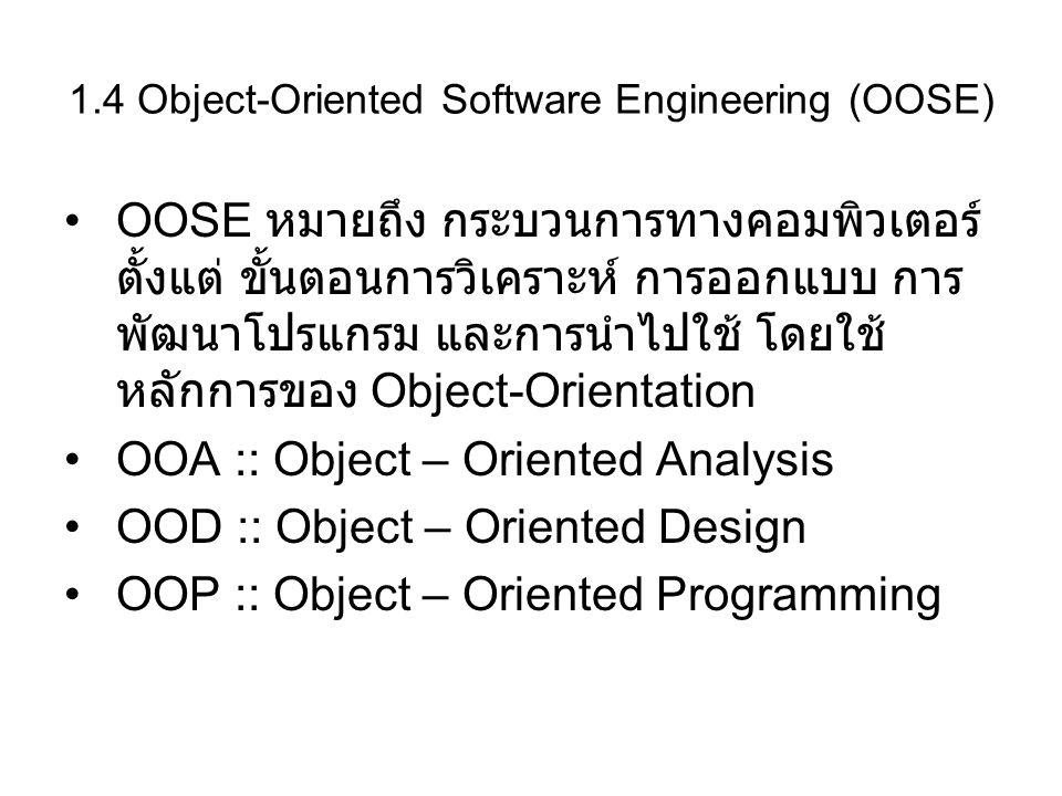 1.4 Object-Oriented Software Engineering (OOSE) OOSE หมายถึง กระบวนการทางคอมพิวเตอร์ ตั้งแต่ ขั้นตอนการวิเคราะห์ การออกแบบ การ พัฒนาโปรแกรม และการนำไป