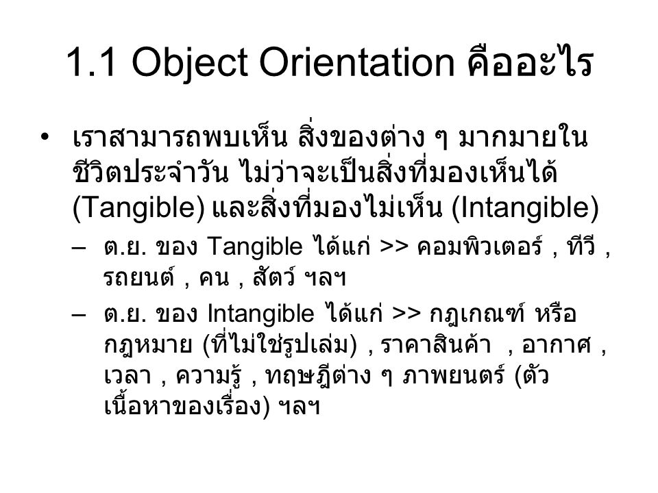 1.1 Object Orientation คืออะไร เราสามารถพบเห็น สิ่งของต่าง ๆ มากมายใน ชีวิตประจำวัน ไม่ว่าจะเป็นสิ่งที่มองเห็นได้ (Tangible) และสิ่งที่มองไม่เห็น (Int