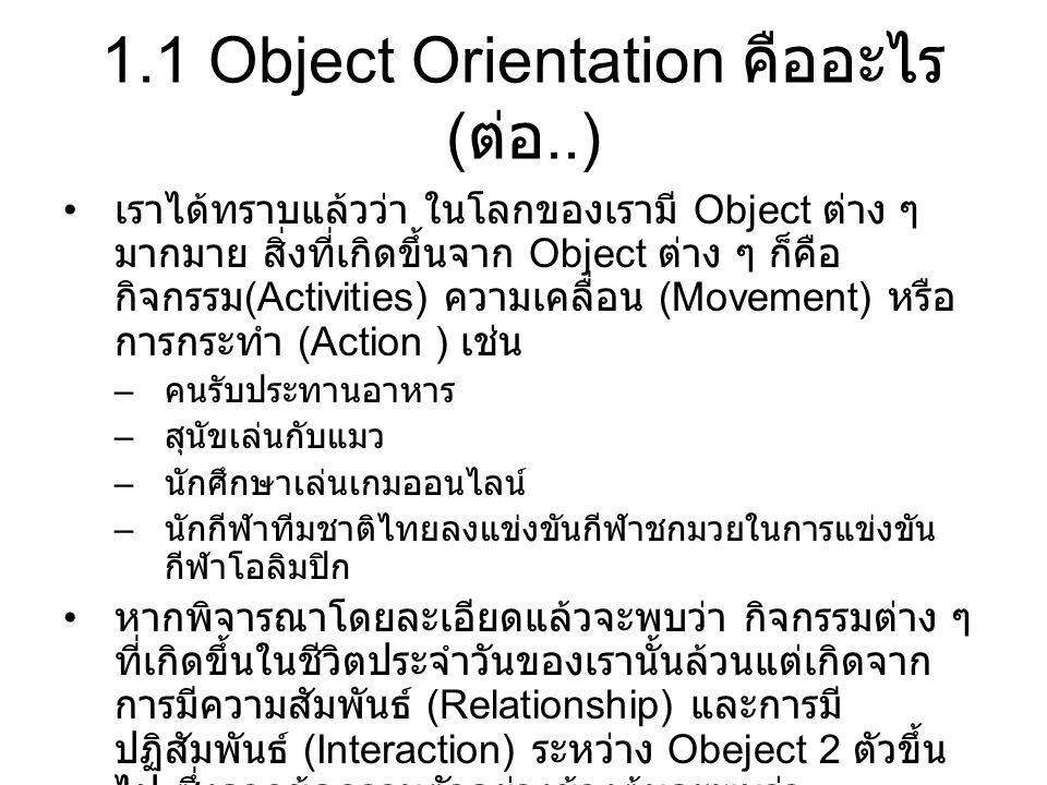 1.1 Object Orientation คืออะไร ( ต่อ..) ตัวอย่าง กิจกรรมคนรับประทานอาหาร เกิดจาก Interaction รับประทาน ระหว่าง คนและอาหาร และเกิดจาก Relationship เป็นเจ้าของ ระหว่าง คนและอาหาร ( เพราะคนเป็นเจ้าของอาหาร จึงจะ สามารถรับประทานได้ ) ตัวอย่าง นักมวยชกต่อยคู่ต่อสู้ เกิดจาก Interaction ชกต่อย ระหว่าง นักมวยและคู่ต่อสู้ และเกิดจาก Relationship คู่ชก ระหว่างคนและคู่ต่อสู้ ตัวอย่าง รถกำลังวิ่งไปบนถนน เกิดจาก Interaction วิ่งไปบน ระหว่าง รถและถนน และเกิดจาก Relationship การใช้งาน รถและถนน