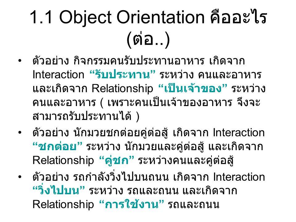 "1.1 Object Orientation คืออะไร ( ต่อ..) ตัวอย่าง กิจกรรมคนรับประทานอาหาร เกิดจาก Interaction "" รับประทาน "" ระหว่าง คนและอาหาร และเกิดจาก Relationship"