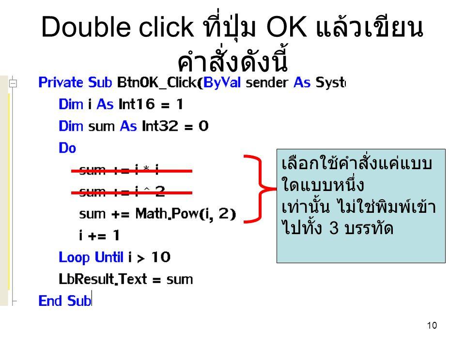 10 Double click ที่ปุ่ม OK แล้วเขียน คำสั่งดังนี้ เลือกใช้คำสั่งแค่แบบ ใดแบบหนึ่ง เท่านั้น ไม่ใช่พิมพ์เข้า ไปทั้ง 3 บรรทัด