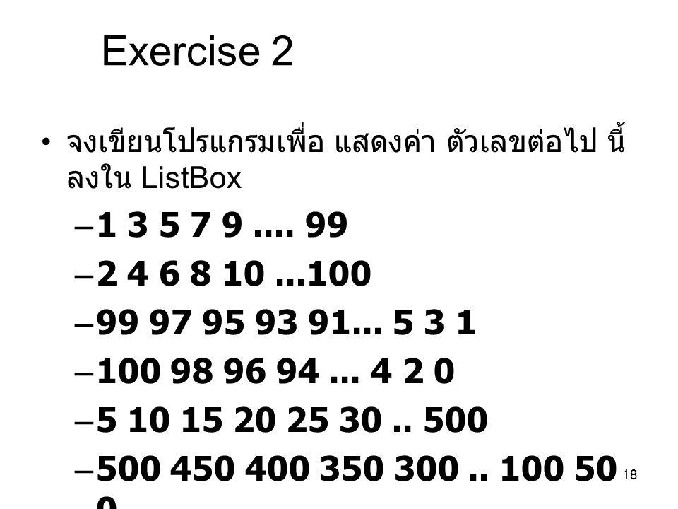 18 Exercise 2 จงเขียนโปรแกรมเพื่อ แสดงค่า ตัวเลขต่อไป นี้ ลงใน ListBox –1 3 5 7 9.... 99 –2 4 6 8 10...100 –99 97 95 93 91... 5 3 1 –100 98 96 94... 4