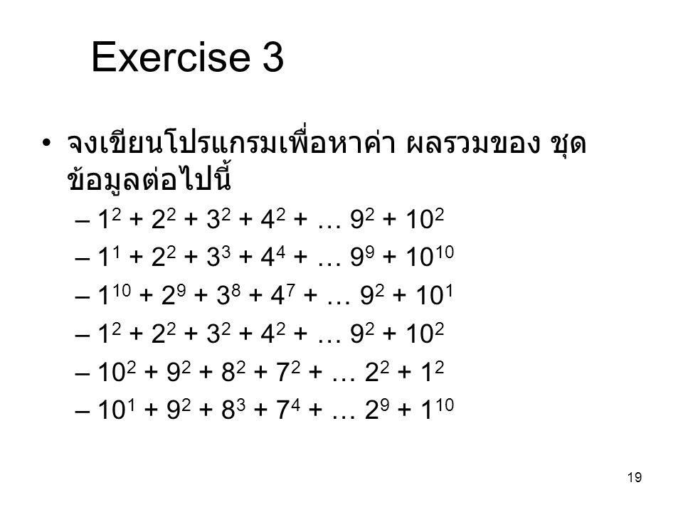 19 Exercise 3 จงเขียนโปรแกรมเพื่อหาค่า ผลรวมของ ชุด ข้อมูลต่อไปนี้ –1 2 + 2 2 + 3 2 + 4 2 + … 9 2 + 10 2 –1 1 + 2 2 + 3 3 + 4 4 + … 9 9 + 10 10 –1 10