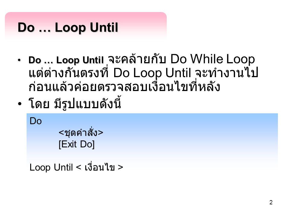 2 Do … Loop Until Do … Loop UntilDo … Loop Until จะคล้ายกับ Do While Loop แต่ต่างกันตรงที่ Do Loop Until จะทำงานไป ก่อนแล้วค่อยตรวจสอบเงื่อนไขที่หลัง