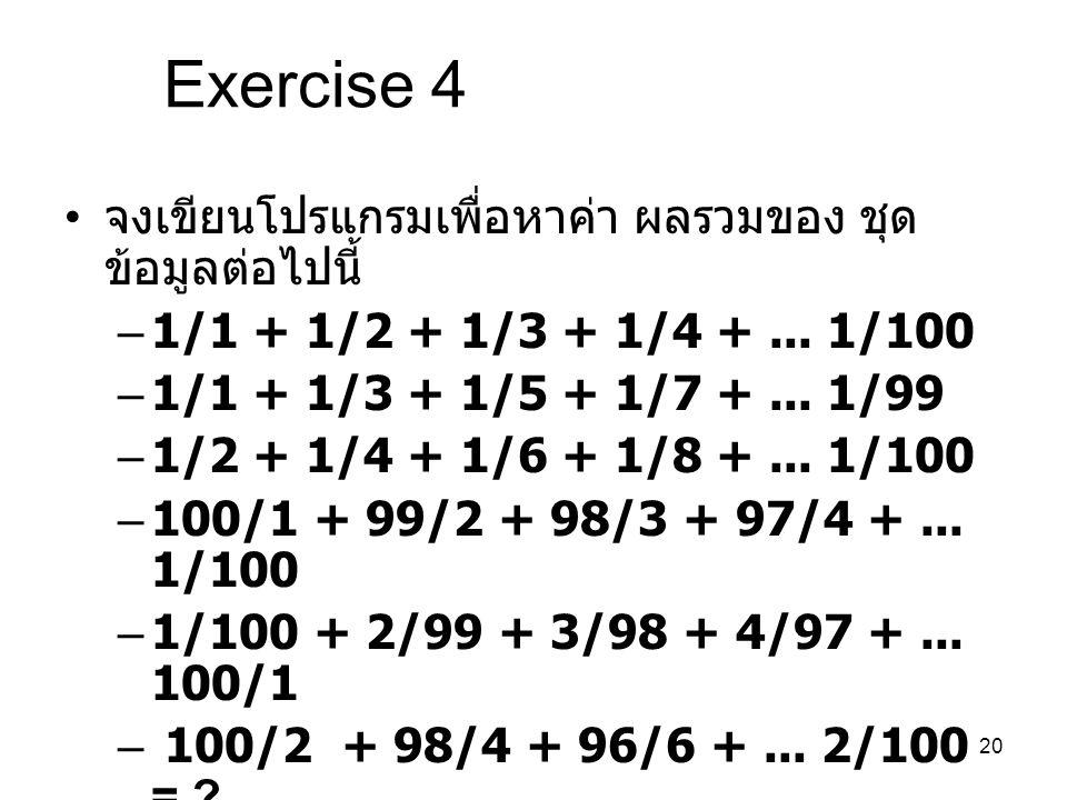 20 Exercise 4 จงเขียนโปรแกรมเพื่อหาค่า ผลรวมของ ชุด ข้อมูลต่อไปนี้ –1/1 + 1/2 + 1/3 + 1/4 +... 1/100 –1/1 + 1/3 + 1/5 + 1/7 +... 1/99 –1/2 + 1/4 + 1/6
