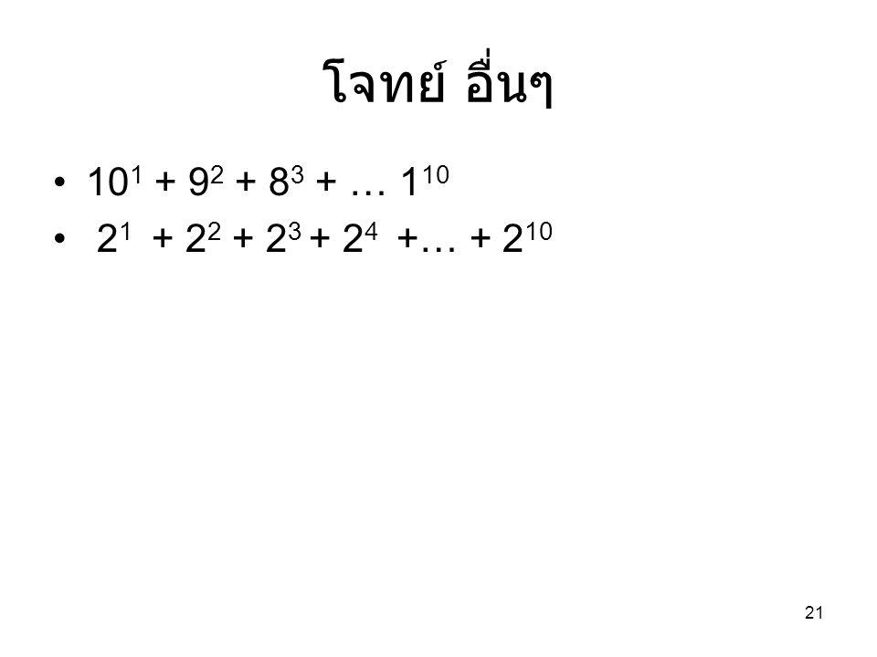 21 โจทย์ อื่นๆ 10 1 + 9 2 + 8 3 + … 1 10 2 1 + 2 2 + 2 3 + 2 4 +… + 2 10