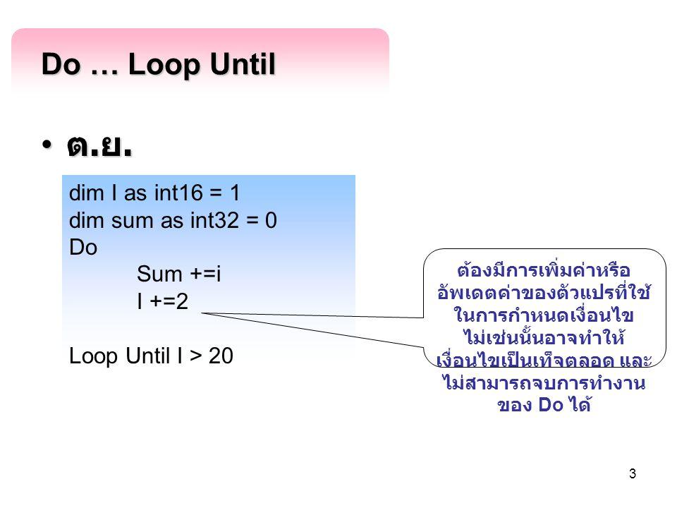 3 Do … Loop Until ต. ย. ต. ย. dim I as int16 = 1 dim sum as int32 = 0 Do Sum +=i I +=2 Loop Until I > 20 ต้องมีการเพิ่มค่าหรือ อัพเดตค่าของตัวแปรที่ใช