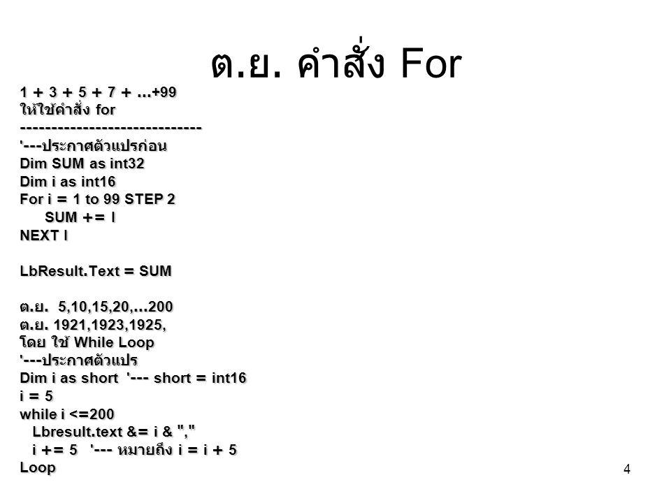 4 ต. ย. คำสั่ง For 1 + 3 + 5 + 7 +...+99 ให้ใช้คำสั่ง for ----------------------------- '--- ประกาศตัวแปรก่อน Dim SUM as int32 Dim i as int16 For i =