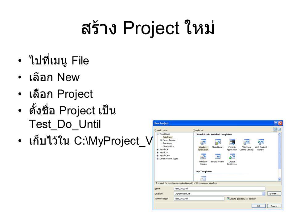 5 สร้าง Project ใหม่ ไปที่เมนู File เลือก New เลือก Project ตั้งชื่อ Project เป็น Test_Do_Until เก็บไว้ใน C:\MyProject_VB
