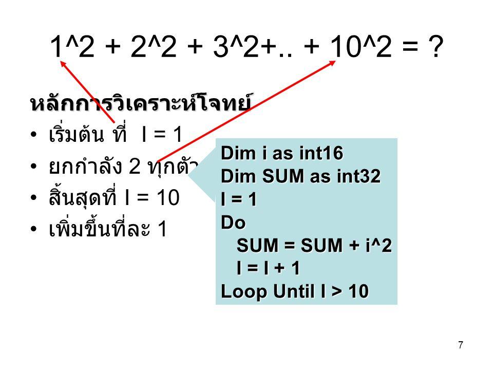 7 1^2 + 2^2 + 3^2+.. + 10^2 = ? หลักการวิเคราะห์โจทย์ เริ่มต้น ที่ I = 1 ยกกำลัง 2 ทุกตัว สิ้นสุดที่ I = 10 เพิ่มขึ้นที่ละ 1 Dim i as int16 Dim SUM as