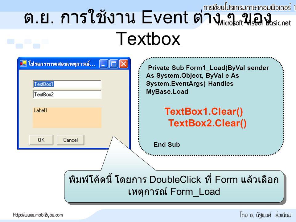 ต. ย. การใช้งาน Event ต่าง ๆ ของ Textbox Private Sub Form1_Load(ByVal sender As System.Object, ByVal e As System.EventArgs) Handles MyBase.Load TextBo