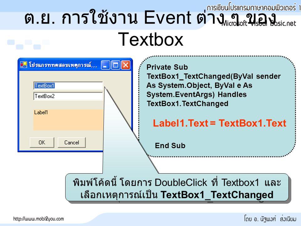 ต. ย. การใช้งาน Event ต่าง ๆ ของ Textbox Private Sub TextBox1_TextChanged(ByVal sender As System.Object, ByVal e As System.EventArgs) Handles TextBox1
