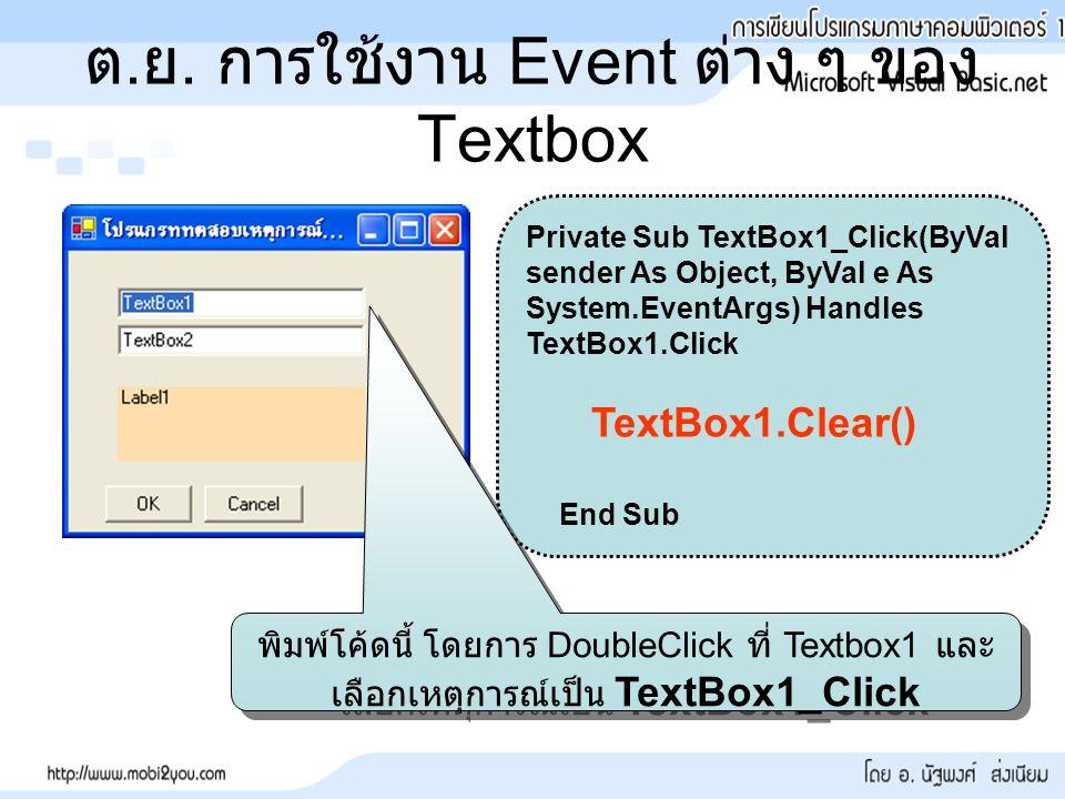 ต. ย. การใช้งาน Event ต่าง ๆ ของ Textbox Private Sub TextBox1_Click(ByVal sender As Object, ByVal e As System.EventArgs) Handles TextBox1.Click TextBo
