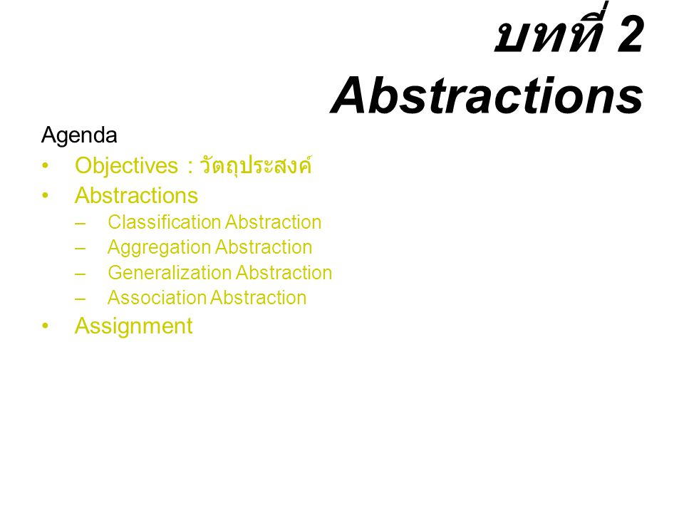 บทที่ 2 Abstractions Agenda Objectives : วัตถุประสงค์ Abstractions –Classification Abstraction –Aggregation Abstraction –Generalization Abstraction –Association Abstraction Assignment