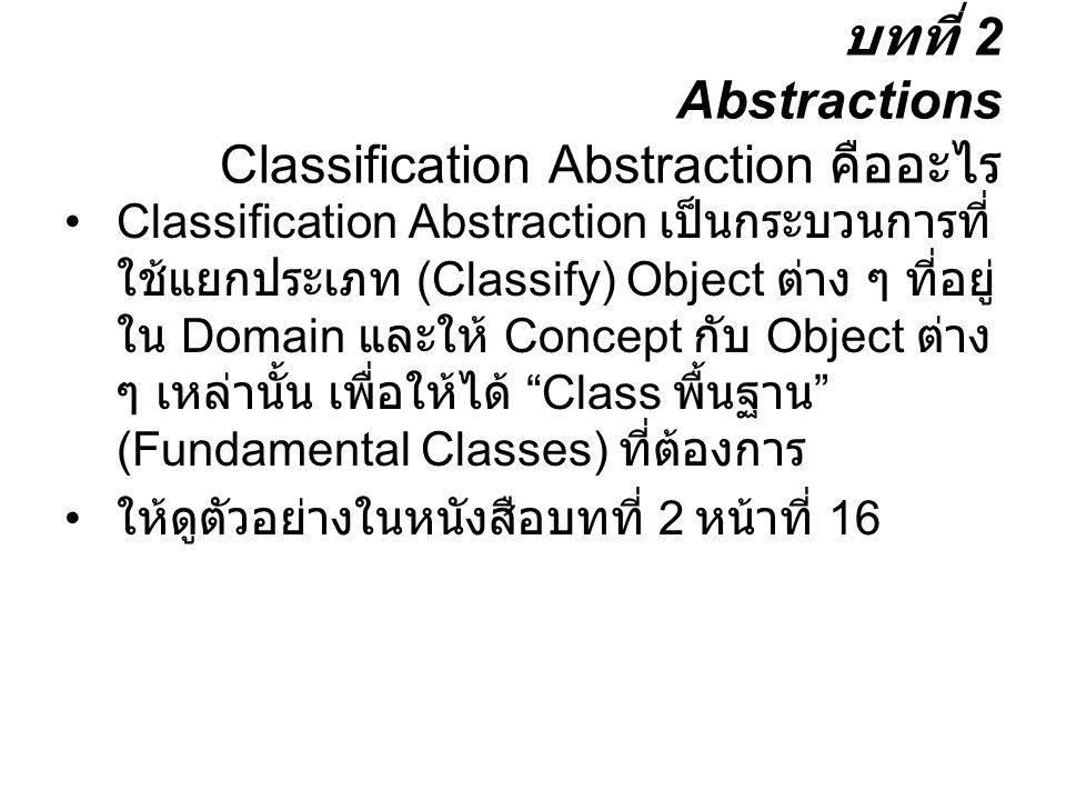 บทที่ 2 Abstractions Classification Abstraction คืออะไร Classification Abstraction เป็นกระบวนการที่ ใช้แยกประเภท (Classify) Object ต่าง ๆ ที่อยู่ ใน D