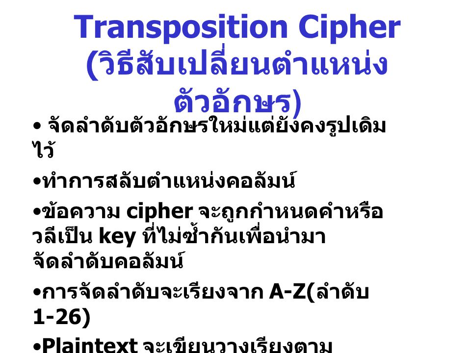 Transposition Cipher ( วิธีสับเปลี่ยนตำแหน่ง ตัวอักษร ) จัดลำดับตัวอักษรใหม่แต่ยังคงรูปเดิม ไว้ ทำการสลับตำแหน่งคอลัมน์ ข้อความ cipher จะถูกกำหนดคำหรื