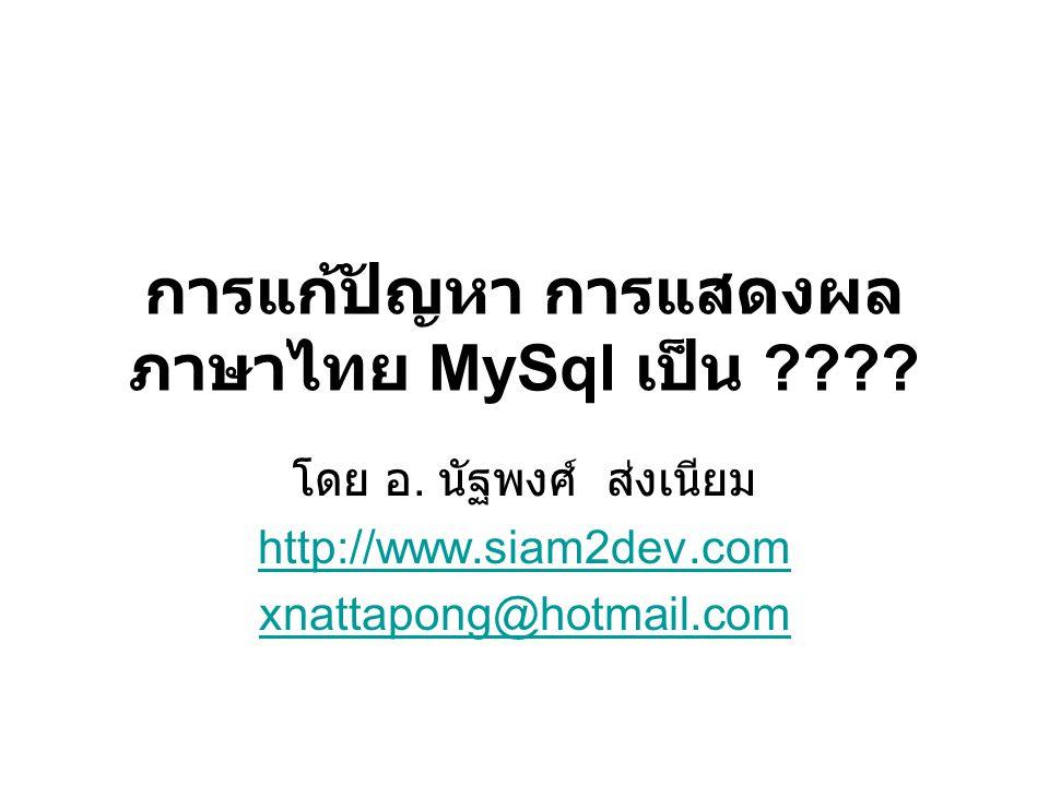 การแก้ปัญหา การแสดงผล ภาษาไทย MySql เป็น ???? โดย อ. นัฐพงศ์ ส่งเนียม http://www.siam2dev.com xnattapong@hotmail.com