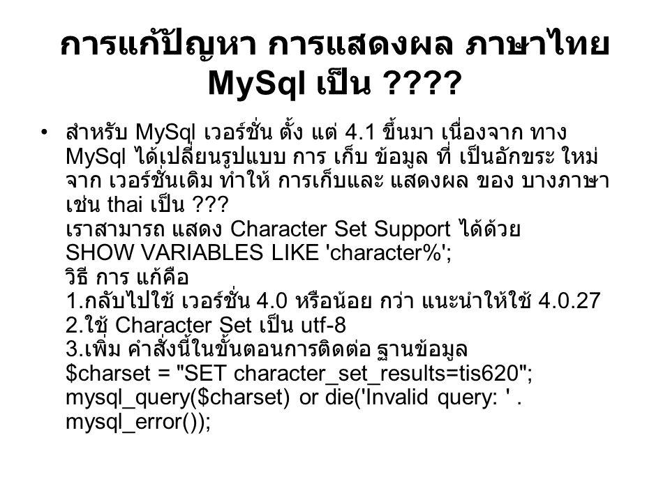 การแก้ปัญหา การแสดงผล ภาษาไทย MySql เป็น ???? สำหรับ MySql เวอร์ชั่น ตั้ง แต่ 4.1 ขึ้นมา เนื่องจาก ทาง MySql ได้เปลี่ยนรูปแบบ การ เก็บ ข้อมูล ที่ เป็น