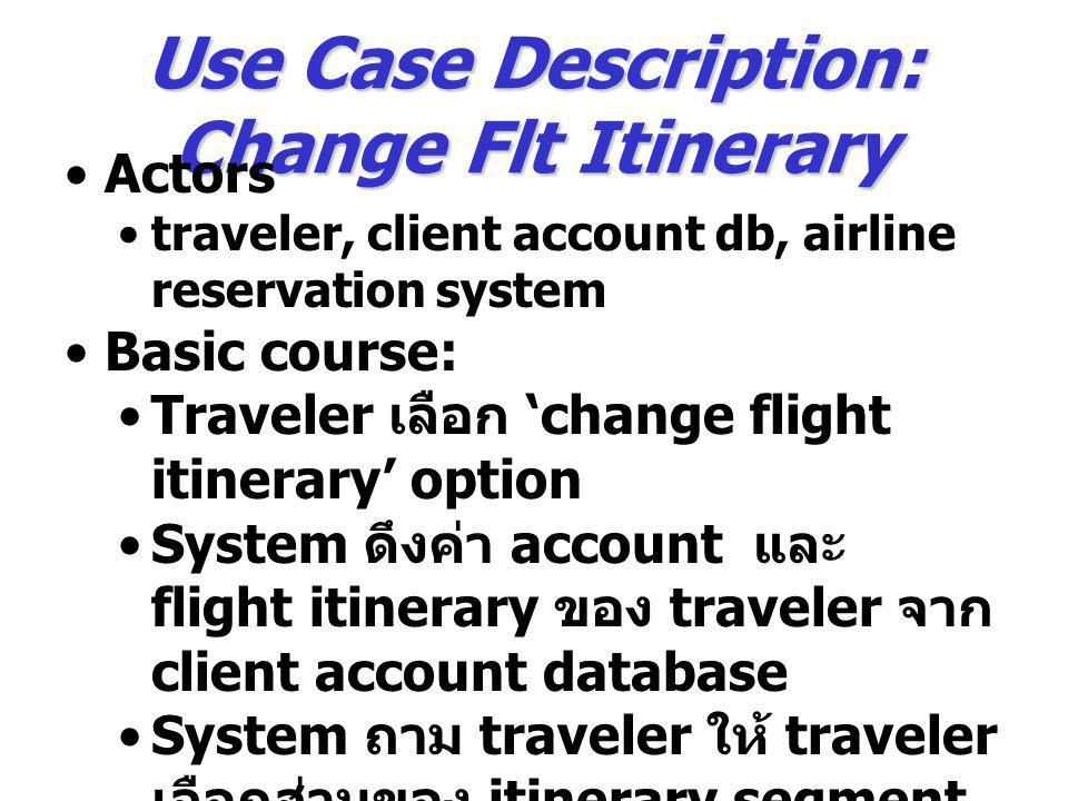 Use Case Description: Change Flt Itinerary Actors traveler, client account db, airline reservation system Basic course: Traveler เลือก 'change flight