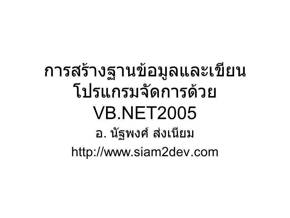 การสร้างฐานข้อมูลและเขียน โปรแกรมจัดการด้วย VB.NET2005 อ. นัฐพงศ์ ส่งเนียม http://www.siam2dev.com