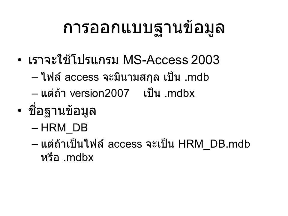 การออกแบบฐานข้อมูล เราจะใช้โปรแกรม MS-Access 2003 – ไฟล์ access จะมีนามสกุล เป็น.mdb – แต่ถ้า version2007 เป็น.mdbx ชื่อฐานข้อมูล –HRM_DB – แต่ถ้าเป็น