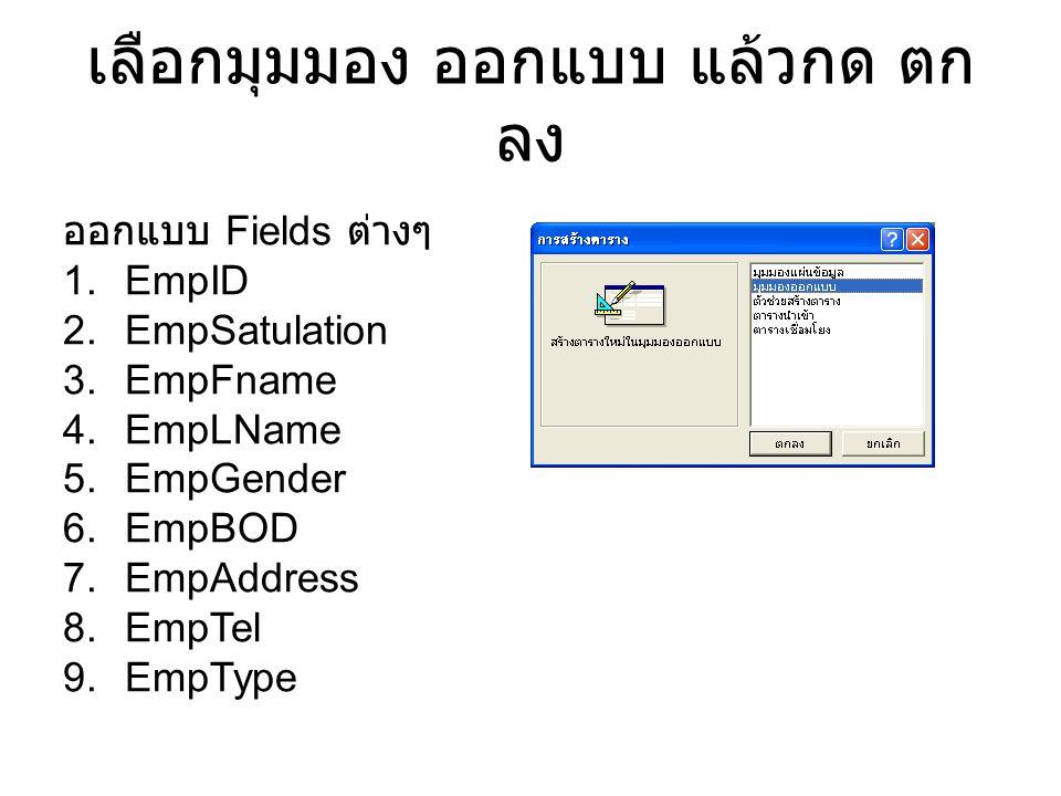 เลือกมุมมอง ออกแบบ แล้วกด ตก ลง ออกแบบ Fields ต่างๆ 1.EmpID 2.EmpSatulation 3.EmpFname 4.EmpLName 5.EmpGender 6.EmpBOD 7.EmpAddress 8.EmpTel 9.EmpType