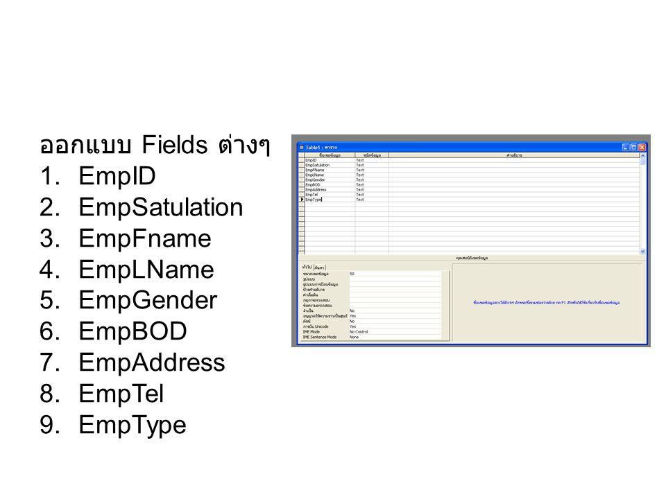 ออกแบบ Fields ต่างๆ 1.EmpID 2.EmpSatulation 3.EmpFname 4.EmpLName 5.EmpGender 6.EmpBOD 7.EmpAddress 8.EmpTel 9.EmpType