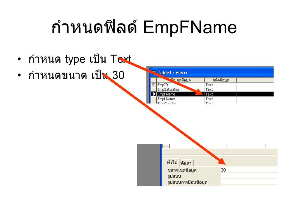 กำหนดฟิลด์ EmpFName กำหนด type เป็น Text กำหนดขนาด เป็น 30