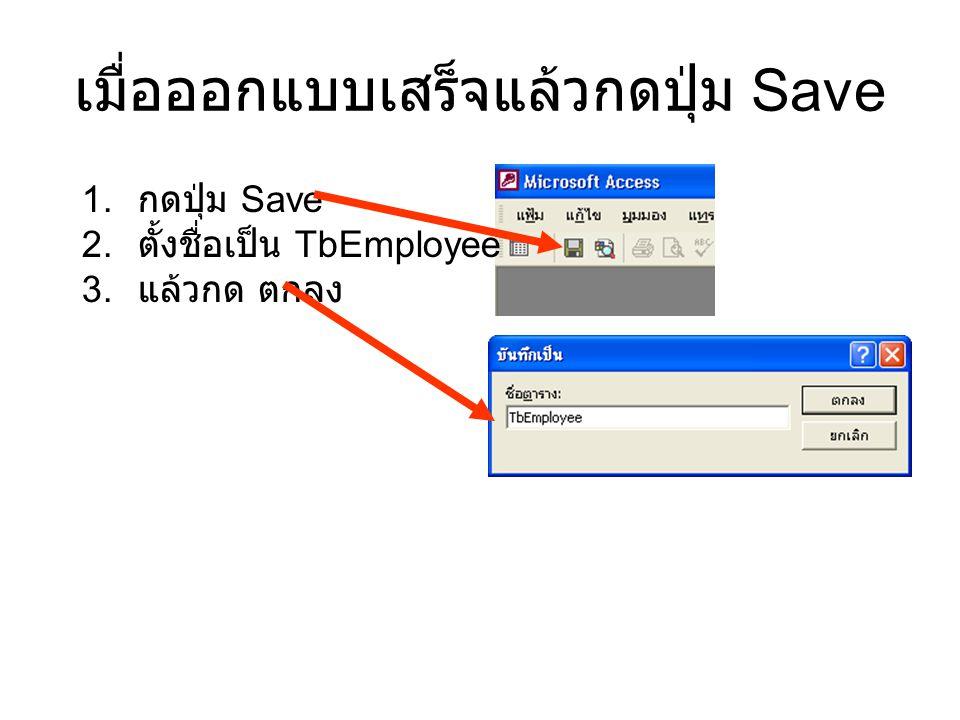 เมื่อออกแบบเสร็จแล้วกดปุ่ม Save 1. กดปุ่ม Save 2. ตั้งชื่อเป็น TbEmployee 3. แล้วกด ตกลง
