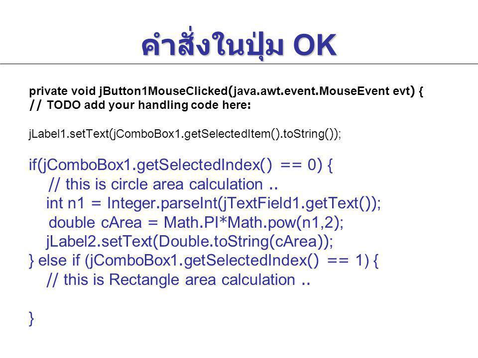 คำสั่งในปุ่ม OK private void jButton1MouseClicked(java.awt.event.MouseEvent evt) { // TODO add your handling code here: jLabel1.setText(jComboBox1.getSelectedItem().toString()); if(jComboBox1.getSelectedIndex() == 0) { // this is circle area calculation..