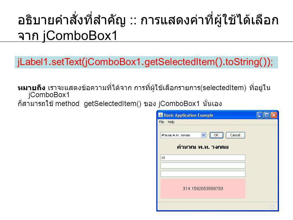 อธิบายคำสั่งที่สำคัญ :: การแสดงค่าที่ผู้ใช้ได้เลือก จาก jComboBox1 หมายถึง หมายถึง เราจะแสดงข้อความที่ได้จาก การที่ผู้ใช้เลือกรายการ (selectedItem) ที่อยู่ใน jComboBox1 ก็สามารถใช้ method getSelectedItem() ของ jComboBox1 นั่นเอง jLabel1.setText(jComboBox1.getSelectedItem().toString());
