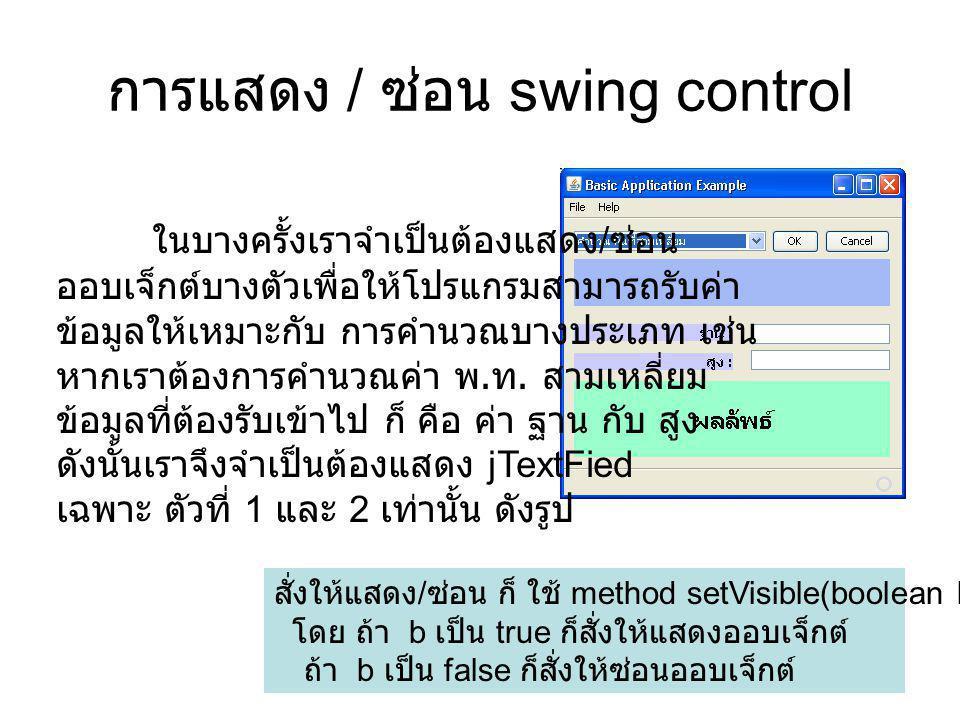 การแสดง / ซ่อน swing control ในบางครั้งเราจำเป็นต้องแสดง / ซ่อน ออบเจ็กต์บางตัวเพื่อให้โปรแกรมสามารถรับค่า ข้อมูลให้เหมาะกับ การคำนวณบางประเภท เช่น หากเราต้องการคำนวณค่า พ.