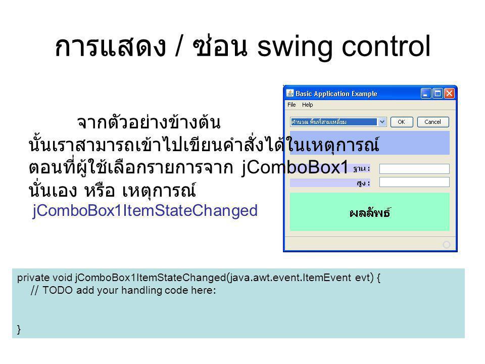 การแสดง / ซ่อน swing control จากตัวอย่างข้างต้น นั้นเราสามารถเข้าไปเขียนคำสั่งได้ในเหตุการณ์ ตอนที่ผู้ใช้เลือกรายการจาก jComboBox1 นั่นเอง หรือ เหตุกา
