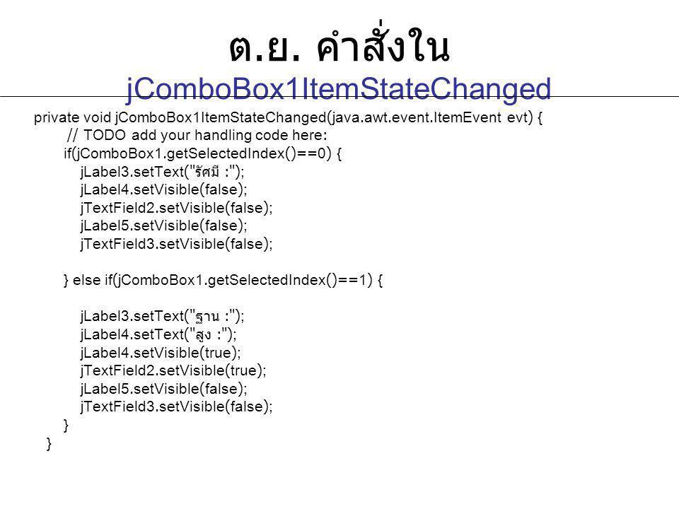 ต. ย. คำสั่งใน jComboBox1ItemStateChanged private void jComboBox1ItemStateChanged(java.awt.event.ItemEvent evt) { // TODO add your handling code here: