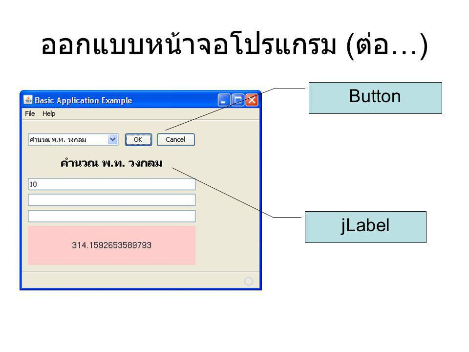 ออกแบบหน้าจอโปรแกรม ( ต่อ …) Button jLabel