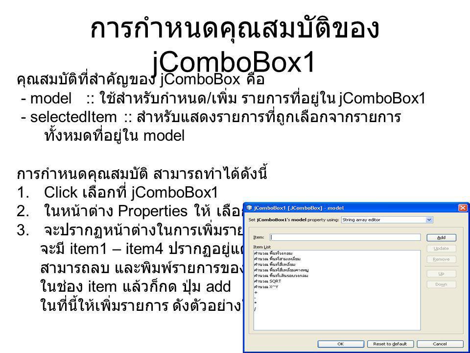 การกำหนดคุณสมบัติของ jComboBox1 คุณสมบัติที่สำคัญของ jComboBox คือ - model :: ใช้สำหรับกำหนด / เพิ่ม รายการที่อยู่ใน jComboBox1 - selectedItem :: สำหรับแสดงรายการที่ถูกเลือกจากรายการ ทั้งหมดที่อยู่ใน model การกำหนดคุณสมบัติ สามารถทำได้ดังนี้ 1.Click เลือกที่ jComboBox1 2.