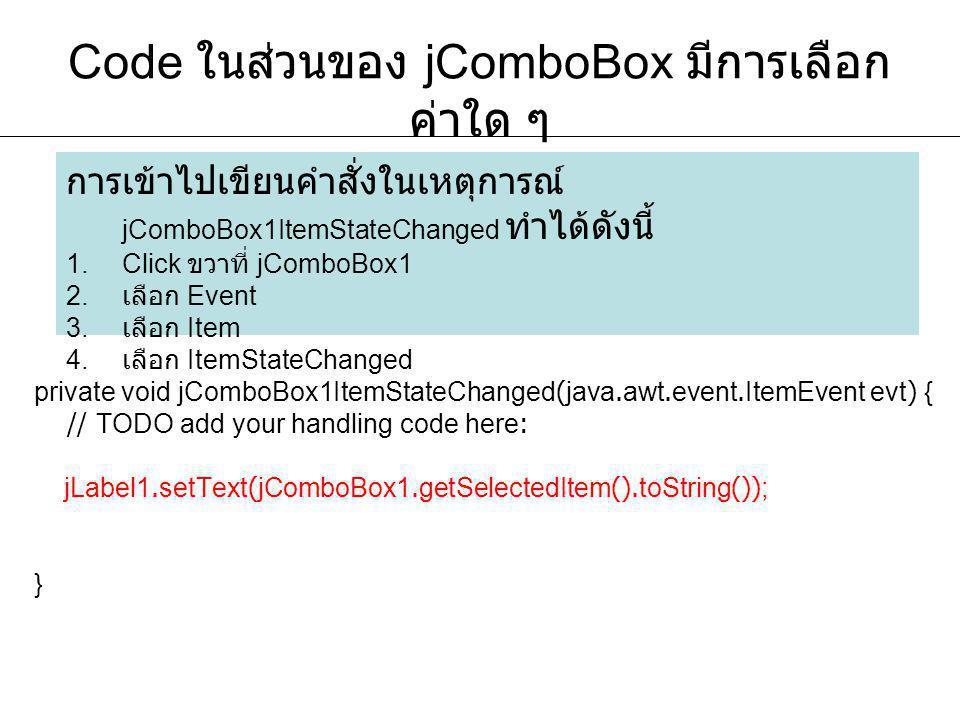 Code ในส่วนของ jComboBox มีการเลือก ค่าใด ๆ private void jComboBox1ItemStateChanged(java.awt.event.ItemEvent evt) { // TODO add your handling code here: jLabel1.setText(jComboBox1.getSelectedItem().toString()); } การเข้าไปเขียนคำสั่งในเหตุการณ์ jComboBox1ItemStateChanged ทำได้ดังนี้ 1.Click ขวาที่ jComboBox1 2.