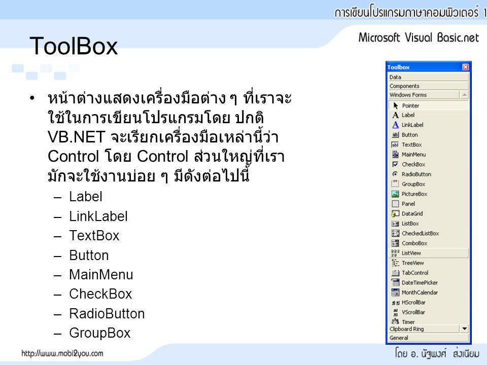 ToolBox หน้าต่างแสดงเครื่องมือต่าง ๆ ที่เราจะ ใช้ในการเขียนโปรแกรมโดย ปกติ VB.NET จะเรียกเครื่องมือเหล่านี้ว่า Control โดย Control ส่วนใหญ่ที่เรา มักจะใช้งานบ่อย ๆ มีดังต่อไปนี้ –Label –LinkLabel –TextBox –Button –MainMenu –CheckBox –RadioButton –GroupBox