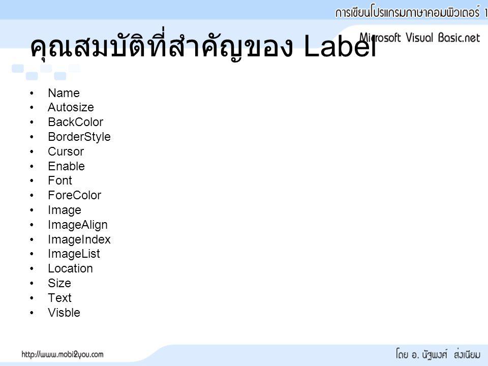 คุณสมบัติที่สำคัญของ Label Name Autosize BackColor BorderStyle Cursor Enable Font ForeColor Image ImageAlign ImageIndex ImageList Location Size Text Visble