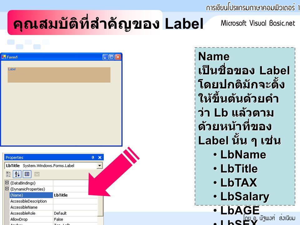 คุณสมบัติที่สำคัญของ Label Name เป็นชื่อของ Label โดยปกติมักจะตั้ง ให้ขึ้นต้นด้วยคำ ว่า Lb แล้วตาม ด้วยหน้าที่ของ Label นั้น ๆ เช่น LbName LbName LbTitle LbTitle LbTAX LbTAX LbSalary LbSalary LbAGE LbAGE LbSEX LbSEX
