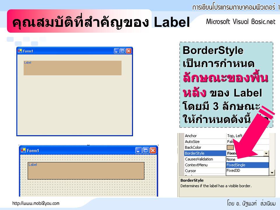 คุณสมบัติที่สำคัญของ Label BorderStyle เป็นการกำหนด ลักษณะของพื้น หลัง ของ Label โดยมี 3 ลักษณะ ให้กำหนดดังนี้ คือ